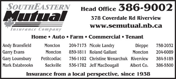 Southeastern Mutual Insurance (506-386-9002) - Display Ad - Moncton 859-1811 Roland Gallant Moncton 204-6089 Gary Lounsbury Petitcodiac 756-1102 Christine Wenarchuk Riverview 384-5185 Mark Estabrooks Sackville 536-1782 Jeff MacDougall Albert Co. 386-5500 Insurance from a local perspective, since 1938 Head Office 386-9002 378 Coverdale Rd Riverview www.semutual.nb.ca Home   Auto   Farm   Commercial   Tenant Andy Bransfield Moncton  204-7173 Nicole Landry Dieppe 758-2032 Garry Evans