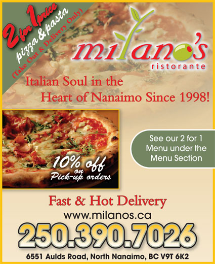 Milano's Ristorante (250-390-5060) - Annonce illustrée======= - (Take Out & Delivery Only) Heart of Nanaimo Since 1998! See our 2 for 1 Menu under the Menu Section 0% off on Pick-up orders Fast & Hot Delivery Italian Soul in the www.milanos.ca 6551 Aulds Road, North Nanaimo, BC V9T 6K26551 Aulds Road, North NanaimoBC V9T 6K2 & pasta pizza