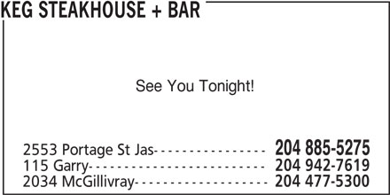 The Keg Steakhouse & Bar (204-885-5275) - Display Ad - 204 477-5300 KEG STEAKHOUSE + BAR See You Tonight! 204 885-5275 2553 Portage St Jas---------------- 115 Garry------------------------- 204 942-7619 2034 McGillivray-------------------