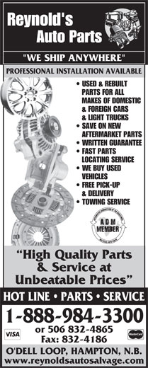 "Reynold's Auto Salvage (1-888-587-2683) - Display Ad - www.reynoldsautosalvage.com Reynold's Auto Parts PROFESSIONAL INSTALLATION AVAILABLE ""WE SHIP ANYWHERE"" PROFESSIONAL INSTALLATION AVAILABLE USED & REBUILT PARTS FOR ALL MAKES OF DOMESTIC & FOREIGN CARS & LIGHT TRUCKS SAVE ON NEW AFTERMARKET PARTS WRITTEN GUARANTEE FAST PARTS LOCATING SERVICE WE BUY USED VEHICLES FREE PICK-UP & DELIVERY TOWING SERVICE High Quality Parts & Service at Unbeatable Prices HOT LINE   PARTS   SERVICE 1-888-984-3300 or 506 832-4865 Fax: 832-4186 O'DELL LOOP, HAMPTON, N.B."