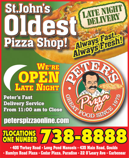 Peter's Pizza (709-738-8888) - Annonce illustrée======= - Peter s Fast Delivery Service From 11:00 am to Close peterspizzaonline.com 7LOCATIONS ONE NUMBER 738-8888 405 Torbay Road   Long Pond Manuels   435 Main Road, Goulds Hamlyn Road Plaza   Cedar Plaza, Paradise   22 O Leary Ave   Carbonear