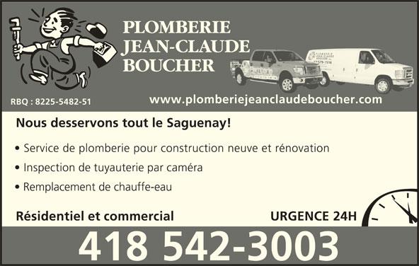 Plomberie Jean-Claude Boucher (418-542-3003) - Annonce illustrée======= - PLOMBERIE JEAN-CLAUDE 418418 579-15579-151616 BOUCHER 418418 579-1516418 579-1516579-1516418579-1516 www.plomberiejeanclaudeboucher.comij db RBQ : 8225-5482-51 Nous desservons tout le Saguenay! Service de plomberie pour construction neuve et rénovation Inspection de tuyauterie par caméra Remplacement de chauffe-eau Résidentiel et commercial URGENCE 24H 418 542-3003