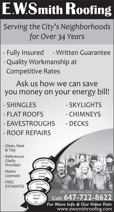 Smith E W Roofing (416-467-7663) - Display Ad - 2010 2009 2008 302 Carlaw Ave, Suite 103, Toronto 2007 Call: 647-722-8622 Caa For More Info & Our Video Visit: www.ewsmithroofing.com 647-722-8622 Caa For More Info & Our Video Visit: www.ewsmithroofing.com 2010 2009 2008 302 Carlaw Ave, Suite 103, Toronto 2007 Call: