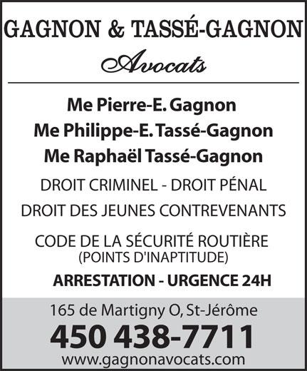 Gagnon Pierre-E Avocat (450-438-7711) - Annonce illustrée======= - GAGNON & TASSÉ-GAGNON Avocats Me Pierre-E. Gagnon Me Philippe-E. Tassé-Gagnon Me Raphaël Tassé-Gagnon DROIT CRIMINEL - DROIT PÉNAL DROIT DES JEUNES CONTREVENANTS CODE DE LA SÉCURITÉ ROUTIÈRE (POINTS D'INAPTITUDE) ARRESTATION - URGENCE 24H 165 de Martigny O, St-Jérôme 450 438-7711 www.gagnonavocats.com