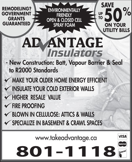 Advantage Insulators (506-384-9276) - Display Ad - SAVE REMODELING? ENVIRONMENTALLY UP GOVERNMENT FRIENDLY TO GRANTS 50 OPEN & CLOSED CELL GUARANTEED SPRAY FOAM ON YOUR UTILITY BILLS - New Construction: Batt, Vapour Barrier & Seal to R2000 Standards MAKE YOUR OLDER HOME ENERGY EFFICIENT INSULATE YOUR COLD EXTERIOR WALLS HIGHER  RESALE  VALUE FIRE PROOFING BLOWN IN CELLULOSE: ATTICS & WALLS SPECIALIZE IN BASEMENT & CRAWL SPACES www.takeadvantage.ca 801-1118