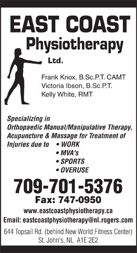 East Coast Physiotherapy (709-747-0626) - Display Ad - EAST COAST Physiotherapy Ltd. Frank Knox, B.Sc.P.T. CAMT Victoria Ibson, B.Sc.P.T. Kelly White, RMT Specializing in Orthopaedic Manual/Manipulative Therapy, Acupuncture & Massage for Treatment of Injuries due to      WORK MVA's SPORTS OVERUSE 709-701-5376 Fax: 747-0950 www.eastcoastphysiotherapy.ca 644 Topsail Rd. (behind New World Fitness Center) St. John's, NL  A1E 2E2