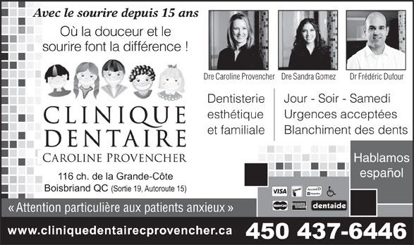 Clinique Dentaire Caroline Provencher (450-437-6446) - Annonce illustrée======= - et familiale Hablamos español 116 ch. de la Grande-Côte Boisbriand QC (Sortie 19, Autoroute 15) Attention particulière aux patients anxieux 450 437-6446 Avec le sourire depuis 15 ans Où la douceur et le sourire font la différence ! Dre Caroline ProvencherDre Sandra Gomez Dr Frédéric Dufour Jour - Soir - Samedi Dentisterie Urgences acceptées esthétique Blanchiment des dents