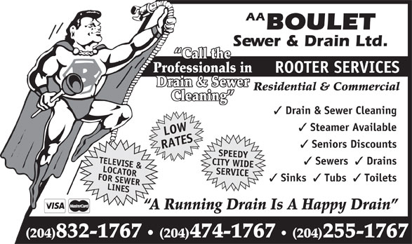 Boulet Sewer & Drain Ltd (204-832-1767) - Annonce illustrée======= - Drains CITY WIDE FOR SEWERLOCATOR SERVICE Sinks Tubs Toilets LINESSPEEDY (204)474-1767 (204)255-1767 A Running Drain Is A Happy Drain (204)832-1767 AA BOULET Sewer & Drain Ltd. Call the Professionals in ROOTER SERVICES Drain & Sewer Residential & Commercial Cleaning Drain & Sewer Cleaning Steamer Available LOW Seniors Discounts RATESTELEVISE & Sewers