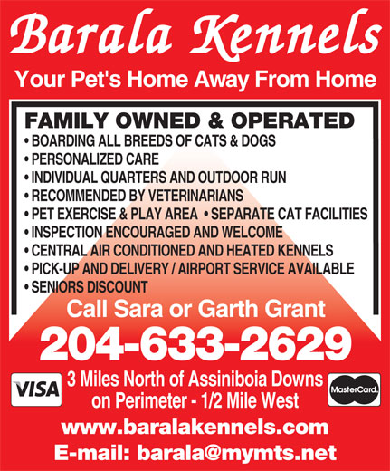 Barala Kennels (204-633-2629) - Annonce illustrée======= - INSPECTION ENCOURAGED AND WELCOME PERSONALIZED CARE INDIVIDUAL QUARTERS AND OUTDOOR RUN RECOMMENDED BY VETERINARIANS PET EXERCISE & PLAY AREA    SEPARATE CAT FACILITIES CENTRAL AIR CONDITIONED AND HEATED KENNELS PICK-UP AND DELIVERY / AIRPORT SERVICE AVAILABLE SENIORS DISCOUNT Call Sara or Garth Grant 204-633-2629 3 Miles North of Assiniboia Downs on Perimeter - 1/2 Mile West www.baralakennels.com Barala Kennels Your Pet's Home Away From Home FAMILY OWNED & OPERATED BOARDING ALL BREEDS OF CATS & DOGS PERSONALIZED CARE INDIVIDUAL QUARTERS AND OUTDOOR RUN RECOMMENDED BY VETERINARIANS PET EXERCISE & PLAY AREA    SEPARATE CAT FACILITIES INSPECTION ENCOURAGED AND WELCOME CENTRAL AIR CONDITIONED AND HEATED KENNELS PICK-UP AND DELIVERY / AIRPORT SERVICE AVAILABLE SENIORS DISCOUNT Call Sara or Garth Grant 204-633-2629 3 Miles North of Assiniboia Downs on Perimeter - 1/2 Mile West www.baralakennels.com Barala Kennels Your Pet's Home Away From Home FAMILY OWNED & OPERATED BOARDING ALL BREEDS OF CATS & DOGS