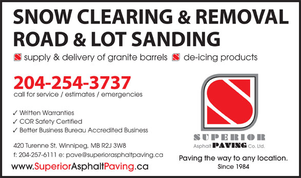 Superior Asphalt Paving Co (204-254-3737) - Annonce illustrée======= - supply & delivery of granite barrels de-icing products 204-254-3737 call for service / estimates / emergencies Written Warranties COR Safety Certified Better Business Bureau Accredited Business 420 Turenne St, Winnipeg, MB R2J 3W8 Asphalt Co. Ltd. Paving the way to any location. Since 1984 www.SuperiorAsphaltPaving.ca