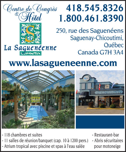 Centre de Congrès et Hôtel La Saguenéenne (418-545-8326) - Annonce illustrée======= - 250, rue des Saguenéens Saguenay-Chicoutimi, Québec Canada G7H 3A4 www.lasagueneenne.com - 118 chambres et suites - Restaurant-bar - 11 salles de réunion/banquet (cap. 10 à 1200 pers.) - Abris sécuritaires - Atrium tropical avec piscine et spas à l eau salée pour motoneige 1.800.461.8390 418.545.8326