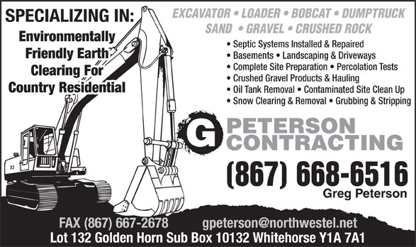 Peterson G Contracting (867-668-6516) - Display Ad - EXCAVATOR   LOADER   BOBCAT   DUMPTRUCK SPECIALIZING IN: SAND    GRAVEL   CRUSHED ROCK Environmentally Septic Systems Installed & Repaired Friendly Earth Basements   Landscaping & Driveways Complete Site Preparation   Percolation Tests Clearing For Crushed Gravel Products & Hauling Country Residential Oil Tank Removal   Contaminated Site Clean Up Snow Clearing & Removal   Grubbing & Stripping PETERSON CONTRACTING (867) 668-6516 Greg Peterson Lot 132 Golden Horn Sub Box 10132 Whitehorse Y1A 7A1 EXCAVATOR   LOADER   BOBCAT   DUMPTRUCK SPECIALIZING IN: SAND    GRAVEL   CRUSHED ROCK Environmentally Septic Systems Installed & Repaired Friendly Earth Basements   Landscaping & Driveways Complete Site Preparation   Percolation Tests Clearing For Crushed Gravel Products & Hauling Country Residential Oil Tank Removal   Contaminated Site Clean Up Snow Clearing & Removal   Grubbing & Stripping PETERSON CONTRACTING (867) 668-6516 Greg Peterson Lot 132 Golden Horn Sub Box 10132 Whitehorse Y1A 7A1