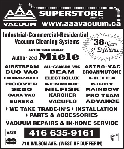 A A A Vacuum Centre (416-635-9161) - Display Ad - www.aaavacuum.ca Industrial-Commercial-Residential Vacuum Cleaning Systems 38 Authorized EUREKA WE TAKE TRADE-IN'S   INSTALLATION PARTS & ACCESSORIES VACUUM REPAIRS & IN-HOME SERVICE 416 635-9161 710 WILSON AVE. (WEST OF DUFFERIN) SUPERSTORE