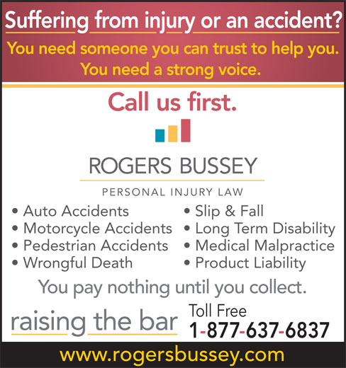 Rogers Bussey Lawyers (709-738-8533) - Display Ad - Toll Free www.rogersbussey.com Suffering from injury or an accident? You need someone you can trust to help you. You need a strong voice. Call us first. Auto Accidents Slip & Fall Motorcycle Accidents  Long Term Disability Pedestrian Accidents  Medical Malpractice Wrongful Death Product Liability You pay nothing until you collect. 1-877-637-6837 raising the bar