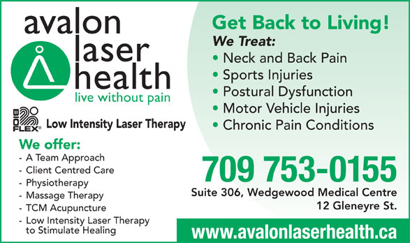 Avalon Laser Health Physiotherapy & Wellness (709-753-0155) - Display Ad - Get Back to Living! avalon We Treat: laser Neck and Back Pain Sports Injuries health Postural Dysfunction live without pain Motor Vehicle Injuries Low Intensity Laser Therapy Chronic Pain Conditions We offer: - A Team Approach - Client Centred Care 709 753-0155 - Physiotherapy Suite 306, Wedgewood Medical Centre - Massage Therapy 12 Gleneyre St. - TCM Acupuncture - Low Intensity Laser Therapy to Stimulate Healing www.avalonlaserhealth.ca