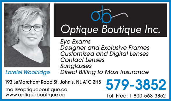 Optique Boutique (709-579-3852) - Annonce illustrée======= - Eye Exams Designer and Exclusive Frames Customized and Digital Lenses Contact Lenses Sunglasses Direct Billing to Most Insurance Lorelei Woolridge 193 LeMarchant Road St. John s, NL A1C 2H5 579-3852 www.optiqueboutique.ca Toll Free: 1-800-563-3852