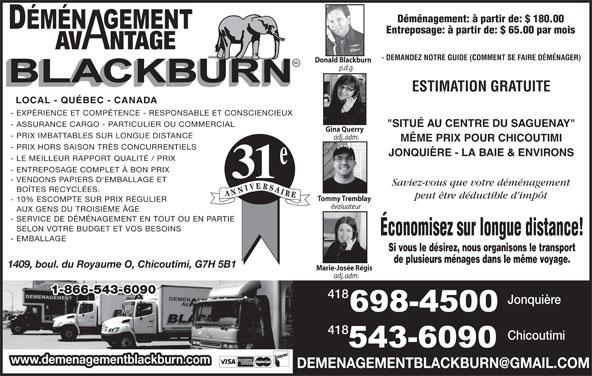 """Déménagement Avantage Blackburn Inc (418-698-4500) - Annonce illustrée======= - Déménagement: à partir de: $ 180.00 Entreposage: à partir de: $ 65.00 par mois AV NTAGE - DEMANDEZ NOTRE GUIDE (COMMENT SE FAIRE DÉMÉNAGER) Donald Blackburn p.d.g. ESTIMATION GRATUITE LOCAL - QUÉBEC - CANADA - EXPÉRIENCE ET COMPÉTENCE - RESPONSABLE ET CONSCIENCIEUX - ASSURANCE CARGO - PARTICULIER OU COMMERCIAL """"SITUÉ AU CENTRE DU SAGUENAY"""" Gina Querry - PRIX IMBATTABLES SUR LONGUE DISTANCE adj. adm. MÊME PRIX POUR CHICOUTIMI - PRIX HORS SAISON TRÈS CONCURRENTIELS JONQUIÈRE - LA BAIE & ENVIRONS - LE MEILLEUR RAPPORT QUALITÉ / PRIX - ENTREPOSAGE COMPLET À BON PRIX 31 - VENDONS PAPIERS D'EMBALLAGE ET Saviez-vous que votre déménagement BOÎTES RECYCLÉES. peut être déductible d'impôt Tommy Tremblay - 10% ESCOMPTE SUR PRIX RÉGULIER évaluateur AUX GENS DU TROISIÈME ÂGE - SERVICE DE DÉMÉNAGEMENT EN TOUT OU EN PARTIE SELON VOTRE BUDGET ET VOS BESOINS Économisez sur longue distance! - EMBALLAGE Si vous le désirez, nous organisons le transport de plusieurs ménages dans le même voyage. 1409, boul. du Royaume O, Chicoutimi, G7H 5B1 Marie-Josée Régis adj. adm. 1-866-543-6090 418 Jonquière 418 Chicoutimi www.demenagementblackburn.com"""