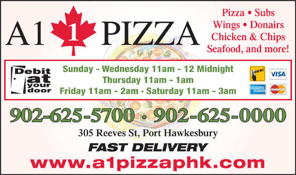 A1 Pizza (902-625-0000) - Annonce illustrée======= - Wings   Donairs Chicken & Chips A1 PIZZA Seafood, and more! Sunday - Wednesday 11am - 12 Midnight Thursday 11am - 1am Friday 11am - 2am · Saturday 11am - 3am 902-625-5700 · 902-625-0000 305 Reeves St, Port Hawkesbury FAST DELIVERY www.a1pizzaphk.com Pizza   Subs