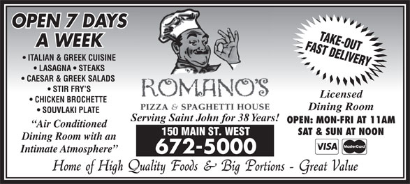 Romano's Pizza & Spaghetti House (506-672-5000) - Annonce illustrée======= - ITALIAN & GREEK CUISINE LASAGNA   STEAKS CAESAR & GREEK SALADS STIR FRY S Licensed CHICKEN BROCHETTE Dining Room SOUVLAKI PLATE Serving Saint John for 38 Years! OPEN: MON-FRI AT 11AM Air Conditioned SAT & SUN AT NOON 150 MAIN ST. WEST Dining Room with an Intimate Atmosphere 672-5000 OPEN 7 DAYS A WEEK