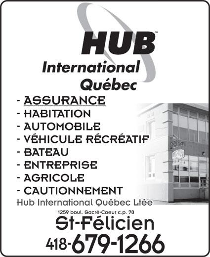 Hub International Quebec Ltée (418-679-1266) - Annonce illustrée======= - - ASSURANCE - HABITATION - AUTOMOBILE - VÉHICULE RÉCRÉATIF - BATEAU - ENTREPRISE - AGRICOLE - CAUTIONNEMENT Hub International Québec Ltée 1259 boul. Sacré-Coeur c.p. 70 St-Félicien 418- 679-1266