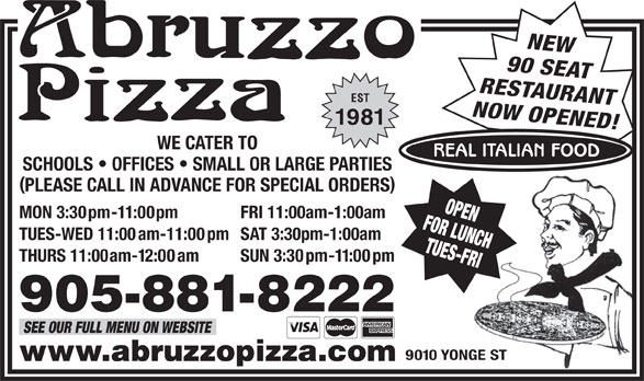 Abruzzo Pizza (905-881-8222) - Annonce illustrée======= - NEW 90 SEAT RESTAURANT SEE OUR FULL MENU ON WEBSITE 9010 YONGE ST www.abruzzopizza.com SUN 3:30pm-11:00pm 905-881-8222 EST NOW OPENED! 1981 WE CATER TO REAL ITALIAN FOOD SCHOOLS   OFFICES   SMALL OR LARGE PARTIES PLEASE CALL IN ADVANCE FOR SPECIAL ORDERS FOR LUNCHOPEN MON 3:30pm-11:00pm FRI 11:00am-1:00am TUES-WED 11:00am-11:00pm SAT 3:30pm-1:00am TUES-FRI THURS 11:00am-12:00am