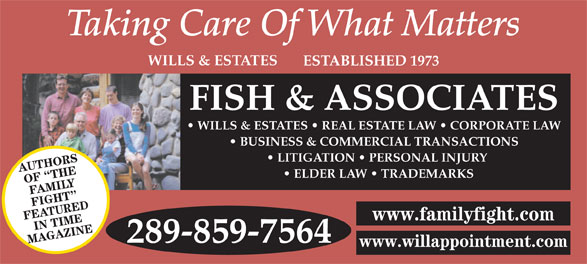 Fish & Associates Professional Corporation (905-881-1500) - Display Ad - OF  THE FAMILY FIGHT MAGAZINE 289-859-7564 www.willappointment.com BUSINESS & COMMERCIAL TRANSACTIONS LITIGATION   PERSONAL INJURY AUTHORS ELDER LAW   TRADEMARKS WILLS & ESTATES ESTABLISHED 1973 FISH & ASSOCIATES WILLS & ESTATES   REAL ESTATE LAW   CORPORATE LAW FEATUREDIN TIME www.familyfight.com