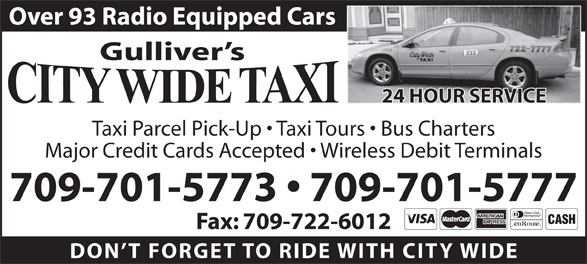 City Wide Taxi (709-722-0003) - Annonce illustrée======= - Gulliver s Taxi Parcel Pick-Up   Taxi Tours   Bus Charters Major Credit Cards Accepted   Wireless Debit Terminals 709-701-5773   709-701-5777 Fax: 709-722-6012 DON T FORGET TO RIDE WITH CITY WID 24 HOUR SERVICE Over 93 Radio Equipped Cars
