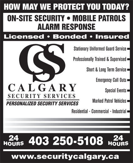Calgary Security Services (403-250-5108) - Annonce illustrée======= - HOW MAY WE PROTECT YOU TODAY? ON-SITE SECURITY   MOBILE PATROLS ALARM RESPONSE Licensed   Bonded   Insured Stationary Uniformed Guard Service Professionally Trained & Supervised Short & Long Term Service Emergency Call Outs C A L G A R Y Special Events SECURITY SERVICES Marked Patrol Vehicles PERSONALIZED SECURITY SERVICES Residential - Commercial - Industrial 24 403 250-5108 www.securitycalgary.ca