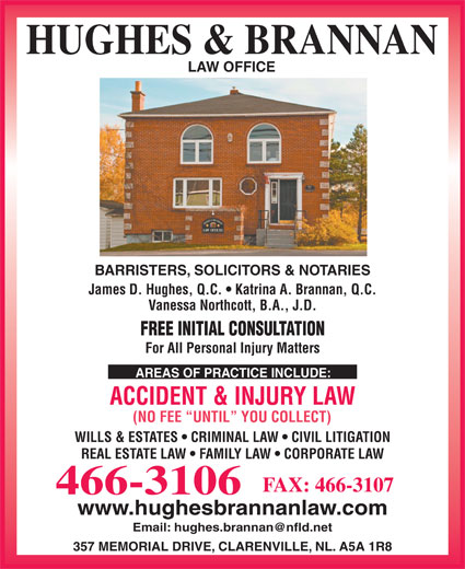 Hughes & Brannan (709-466-3106) - Display Ad - LAW OFFICE BARRISTERS, SOLICITORS & NOTARIES James D. Hughes, Q.C.   Katrina A. Brannan, Q.C. Vanessa Northcott, B.A., J.D. FREE INITIAL CONSULTATION For All Personal Injury Matters AREAS OF PRACTICE INCLUDE: ACCIDENT & INJURY LAW (NO FEE  UNTIL  YOU COLLECT) WILLS & ESTATES   CRIMINAL LAW   CIVIL LITIGATION REAL ESTATE LAW   FAMILY LAW   CORPORATE LAW FAX: 466-3107 466-3106 www.hughesbrannanlaw.com 357 MEMORIAL DRIVE, CLARENVILLE, NL. A5A 1R8 HUGHES & BRANNAN