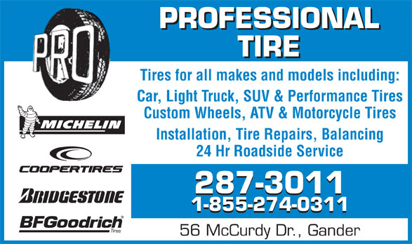 Professional Tire Ltd (709-256-2600) - Annonce illustrée======= - Tires for all makes and models including: Car, Light Truck, SUV & Performance Tires Custom Wheels, ATV & Motorcycle Tires Installation, Tire Repairs, Balancing 24 Hr Roadside Service 287-3011 1-855-274-0311 56 McCurdy Dr., Gander TIRE PROFESSIONAL