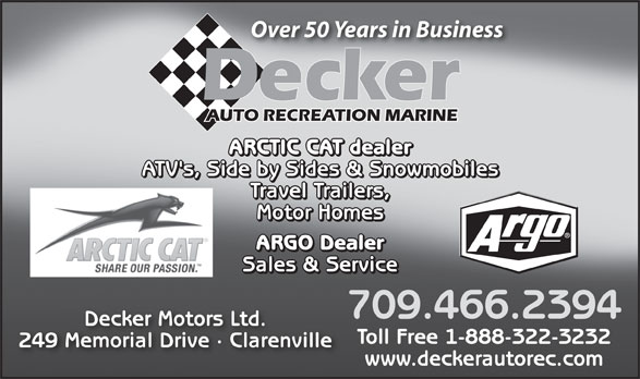 Decker Auto Recreation Marine (709-466-2394) - Annonce illustrée======= - Over 50 Years in Business Decker AUTO RECREATION MARINE ARCTIC CAT dealer ATV's, Side by Sides & Snowmobiles Travel Trailers, Motor Homes ARGO Dealer Sales & Service 709.466.2394 Decker Motors Ltd. Toll Free 1-888-322-3232 249 Memorial Drive · Clarenville www.deckerautorec.com