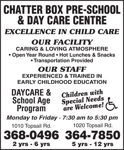 Chatter Box Pre-School & Day Care Centre (709-368-0496) - Display Ad - CHATTER BOX PRE-SCHOOL & DAY CARE CENTRE EXCELLENCE IN CHILD CARE OUR FACILITY CARING & LOVING ATMOSPHERE Open Year Round   Hot Lunches & Snacks Transportation Provided OUR STAFF EXPERIENCED & TRAINED IN EARLY CHILDHOOD EDUCATION DAYCARE & Children with School Age Special Needs are Welcome! Program Monday to Friday · 7:30 am to 5:30 pm 1020 Topsail Rd. 368-0496 364-7850 2 yrs - 6 yrs 5 yrs - 12 yrs 1010 Topsail Rd.
