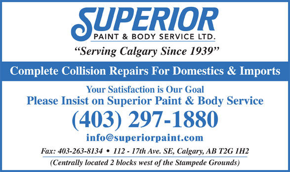 Superior Paint & Body Service Ltd (403-297-1880) - Display Ad - Serving Calgary Since 1939 Complete Collision Repairs For Domestics & Imports Your Satisfaction is Our Goal Please Insist on Superior Paint & Body Service (403) 297-1880 Fax: 403-263-8134     112 - 17th Ave. SE, Calgary, AB T2G 1H2 (Centrally located 2 blocks west of the Stampede Grounds)