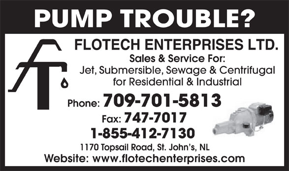 Flotech Enterprises Ltd (709-747-7310) - Display Ad - for Residential & Industrial Phone: 709-701-5813 Fax: 747-7017 1-855-412-7130 1170 Topsail Road, St. John s, NL Website: www.flotechenterprises.com Sales & Service For: PUMP TROUBLE? Jet, Submersible, Sewage & Centrifugal