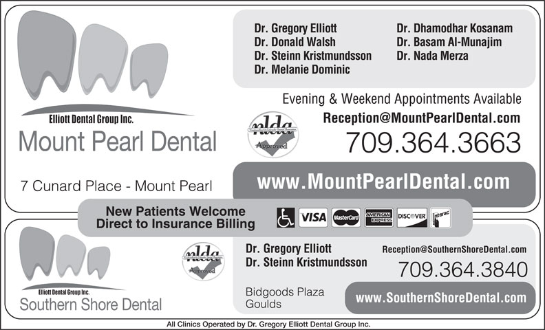 Mount Pearl Dental (709-364-3663) - Display Ad - Dr. Dhamodhar Kosanam Dr. Gregory Elliott Dr. Donald Walsh Dr. Basam Al-Munajim Dr. Steinn Kristmundsson Dr. Nada Merza Dr. Melanie Dominic Evening & Weekend Appointments Available Mount Pearl Dental 709.364.3663 www.MountPearlDental.com 7 Cunard Place - Mount Pearl New Patients Welcome Direct to Insurance Billing Dr. Gregory Elliott Dr. Steinn Kristmundsson 709.364.3840 Bidgoods Plaza www.SouthernShoreDental.com Goulds Southern Shore Dental All Clinics Operated by Dr. Gregory Elliott Dental Group Inc.