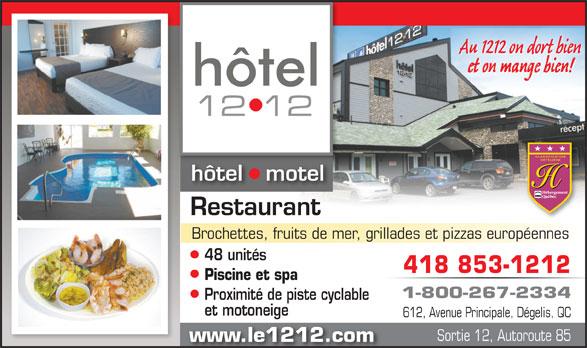 Hôtel le 1212 Inc. (1-800-267-2334) - Annonce illustrée======= - Au 1212 on dort bien et on mange bien! hôtel   motel Restaurant Brochettes, fruits de mer, grillades et pizzas européennes 48 unités 418 853-1212 Piscine et spa 1-800-267-2334 Proximité de piste cyclable et motoneige 612, Avenue Principale, Dégelis, QC Sortie 12, Autoroute 85 www.le1212.com