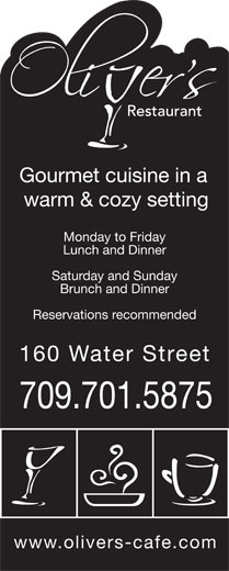Oliver's (709-754-6444) - Display Ad - Gourmet cuisine in a warm & cozy setting Lunch and Dinner Monday to Friday 160 Water Stree Reservations recommended www.olivers-cafe.com Saturday and Sunday 709.701.5875 Brunch and Dinner