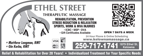 Ethel St Therapeutic Massage Clinic (250-717-1741) - Display Ad - Matthew Longman, RMT 1879 Ethel St. Gin Korba, RMT Kelowna 250-717-1741 Relief & Rehabilitation for Over 20 Years!     Individualized Treatment for Your Specific Needs STRESS REDUCTION & RELAXATION SPORTS, WORK & MVA INJURIES ICBC   MSP   DVA OPEN 7 DAYS A WEEK Gift Certificates Available 24 Hour Phone & Online Scheduling www.kelownamassage.ca REHABILITATION, PREVENTION