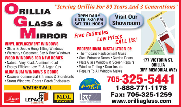 """Orillia Glass & Mirror Ltd (705-325-5441) - Display Ad - """"Serving Orillia For 89 Years And 3 Generations"""" ORILLIA OPEN DAILY Visit Our UNTIL 5:30 PM Showroom SAT. TILL NOON GLASS & Free EstimatesLow PricesCALL US! IRROR IRROR VINYL REPLACEMENT WINDOWS n St. Slider & Double Hung Tilting Windows PROFESSIONAL INSTALLATION OF: McKinnell Park Memorial Ave Victoria St.Dufferin St.Dunedin St.Colborne St WDunedi Warranty   Casement, Bay & Bow Windows Thermopane Replacement Glass Steel Entrance Doors   Garden Doors WOOD WINDOWS FOR NEW HOMES 177 VICTORIA ST. Plate Glass Window & Screen Repairs Natural, Vinyl Clad, Aluminum Clad ORILLIA Window Tinting   Door Inserts Energy Efficient Low """"E"""" & Argon Gas (OFF MEMORIAL AVE) Repairs To All Window Makes ALUMINUM WINDOWS & DOORS Kawneer Commercial Entrances & Storefronts 705- Storm Windows, Doors   Porch Enclosures 325-5441 WEATHERWALL 1-888-771-1178 Fax: 705-325-1259 LEPAGE www.orilliaglass.com"""