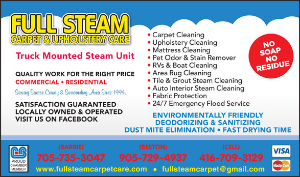 Full Steam Carpet & Upholstery Care (705-735-3047) - Display Ad - QUALITY WORK FOR THE RIGHT PRICE Tile & Grout Steam Cleaning COMMERCIAL   RESIDENTIAL Auto Interior Steam Cleaning Fabric Protection 24/7 Emergency Flood Service SATISFACTION GUARANTEED LOCALLY OWNED & OPERATED ENVIRONMENTALLY FRIENDLY VISIT US ON FACEBOOK DEODORIZING & SANITIZING DUST MITE ELIMINATION   FAST DRYING TIME (BARRIE) (BEETON) (CELL) 705-735-3047 905-729-4937 416-709-3129 www.fullsteamcarpetcare.com Carpet Cleaning Upholstery Cleaning Mattress Cleaning Truck Mounted Steam Unit Pet Odor & Stain Remover RVs & Boat Cleaning Area Rug Cleaning