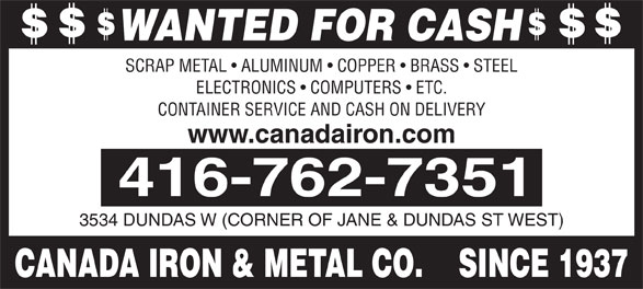 Canada Iron & Metal Co (416-762-7351) - Annonce illustrée======= - WANTED FOR CASH SCRAP METAL   ALUMINUM   COPPER   BRASS   STEEL ELECTRONICS   COMPUTERS   ETC. CONTAINER SERVICE AND CASH ON DELIVERY www.canadairon.com 3534 DUNDAS W (CORNER OF JANE & DUNDAS ST WEST) CANADA IRON & METAL CO.    SINCE 1937 WANTED FOR CASH SCRAP METAL   ALUMINUM   COPPER   BRASS   STEEL ELECTRONICS   COMPUTERS   ETC. CONTAINER SERVICE AND CASH ON DELIVERY www.canadairon.com 3534 DUNDAS W (CORNER OF JANE & DUNDAS ST WEST) CANADA IRON & METAL CO.    SINCE 1937