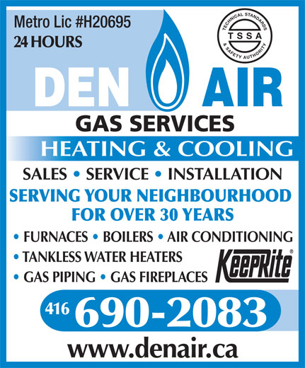 Den-Air Gas Services (416-690-2083) - Annonce illustrée======= - SALES   SERVICE   INSTALLATION SERVING YOUR NEIGHBOURHOOD FOR OVER 30 YEARS FURNACES   BOILERS   AIR CONDITIONING TANKLESS WATER HEATERS GAS PIPING   GAS FIREPLACES 416 690-2083 www.denair.ca Metro Lic #H20695 TECHNICAL STANDARDS& SAFETY AUTHORITY T S S A 24 HOURS HEATING & COOLING