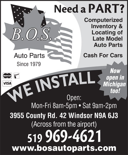 BOS Auto (519-969-4621) - Annonce illustrée======= - Mon-Fri 8am-5pm   Sat 9am-2pm Computerized Inventory & Locating of Late Model Auto Parts Cash For Cars Since 1979 Now open in 3955 County Rd. 42 Windsor N9A 6J3 (Across from the airport) www.bosautoparts.com Michigan too! Open: WE INSTALLWE INSTALL