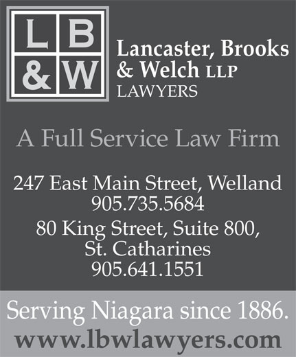 Lancaster Brooks & Welch (905-641-1551) - Display Ad - Lancaster, Brooks LAWYERS A Full Service Law Firm 247 East Main Street, Welland 905.735.5684 80 King Street, Suite 800, & Welch LLP St. Catharines 905.641.1551 Serving Niagara since 1886. www.lbwlawyers.com