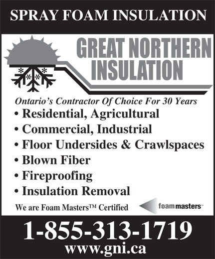 Great Northern Insulation (1-855-412-2603) - Display Ad - Blown Fiber Fireproofing Insulation Removal TM foam masters We are Foam Masters  Certified 1-855-313-1719 www.gni.ca Floor Undersides & Crawlspaces SPRAY FOAM INSULATION Ontario s Contractor Of Choice For 30 Years Residential, Agricultural Commercial, Industrial