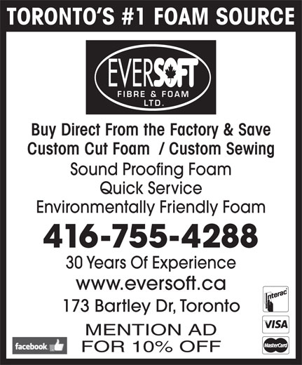 Eversoft Fibre & Foam Ltd (416-755-4288) - Display Ad - TORONTO S #1 FOAM SOURCE EVER FIBRE & FOAM LTD. Buy Direct From the Factory & Save Custom Cut Foam  / Custom Sewing Sound Proofing Foam Quick Service Environmentally Friendly Foam 416-755-4288 30 Years Of Experience www.eversoft.ca 173 Bartley Dr, Toronto MENTION AD FOR 10% OFF