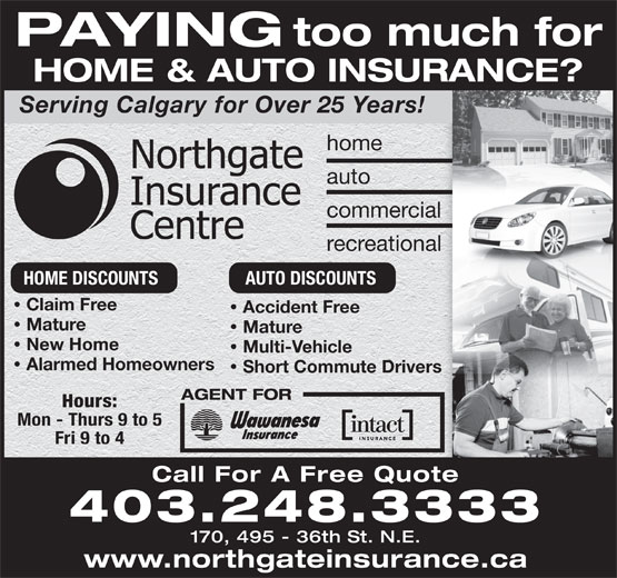 Northgate Insurance Centre (403-248-3333) - Annonce illustrée======= - too much for PAYING HOME & AUTO INSURANCE?OINSURANCE?T Serving Calgary for Over 25 Years! home auto commercial recreational HOME DISCOUNTS AUTO DISCOUNTS Claim Free Accident Free · Mature Mature · New Home Multi-Vehicle · Alarmed Homeowners Short Commute Drivers · AGENT FOR Hours: Mon - Thurs 9 to 5 Fri 9 to 4 Call For A Free Quote 403.248.3333 170, 495 - 36th St. N.E. www.northgateinsurance.ca