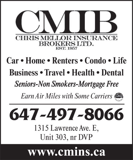 Chris Mellor Insurance Brokers Ltd (416-444-4405) - Display Ad - Car   Home   Renters   Condo   Life Business   Travel   Health   Dental Seniors-Non Smokers-Mortgage Free Earn Air Miles with Some Carriers 647-497-8066 1315 Lawrence Ave. E, Unit 303, nr DVP www.cmins.ca