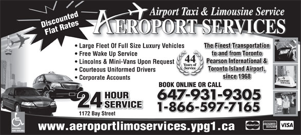 Aeroport Taxi & Limousine Service (416-255-2211) - Display Ad - HOUR 647-931-9305 24 SERVICE 1-866-597-716518665977165 1172 Bay Street ACCESSIBLE www.aeroportlimoservices.ypg1.ca VANS AVAILABLE Toronto Island Airport, Airport Taxi & Limousine Service Discounted EROPORT SERVICES Flat Rates The Finest Transportation Large Fleet Of Full Size Luxury Vehicles to and from Toronto Free Wake Up Service 44 Pearson International & Lincolns & Mini-Vans Upon Request Courteous Uniformed Drivers since 1968 Corporate Accounts BOOK ONLINE OR CALLBOOK ONLINE OR CALL