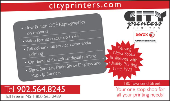 City Printers Ltd (902-564-8245) - Annonce illustrée======= - srcityprinte .com raphics New Edition OCÉ Reprog on demand o  Wide frmat colour up to 44 Full colour - full service commercial Serving printing rinting Nova Scotia Tel 902.564.8245 all your printing needs! Toll Free in NS 1-800-565-2489 Businesses with On demand full colour digital p, Trade Show Displays and Quality Psince 1973rinting Signs Banne, rs op Up Banners 180 Townsend Street Your one stop shop for